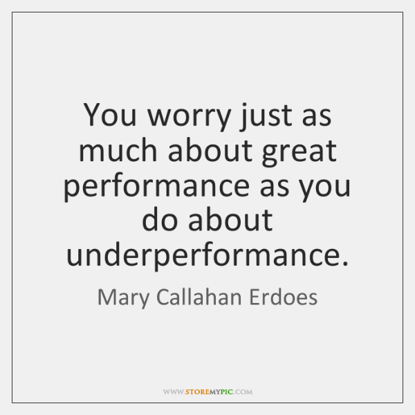 You worry just as much about great performance as you do about ...