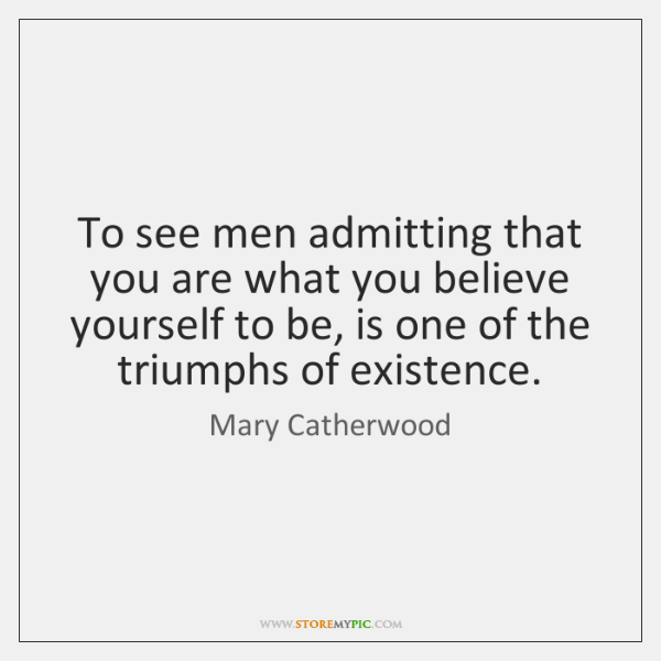 To see men admitting that you are what you believe yourself to ...