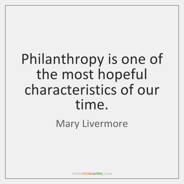 Philanthropy is one of the most hopeful characteristics of our time.