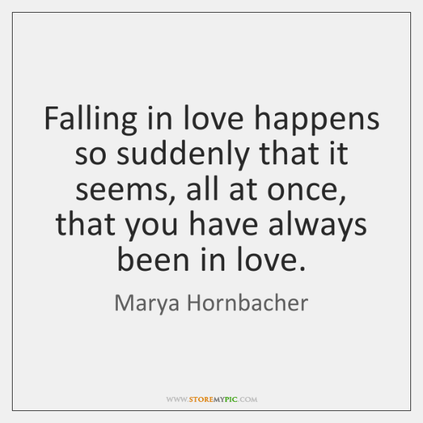 Falling in love happens so suddenly that it seems, all at once, ...