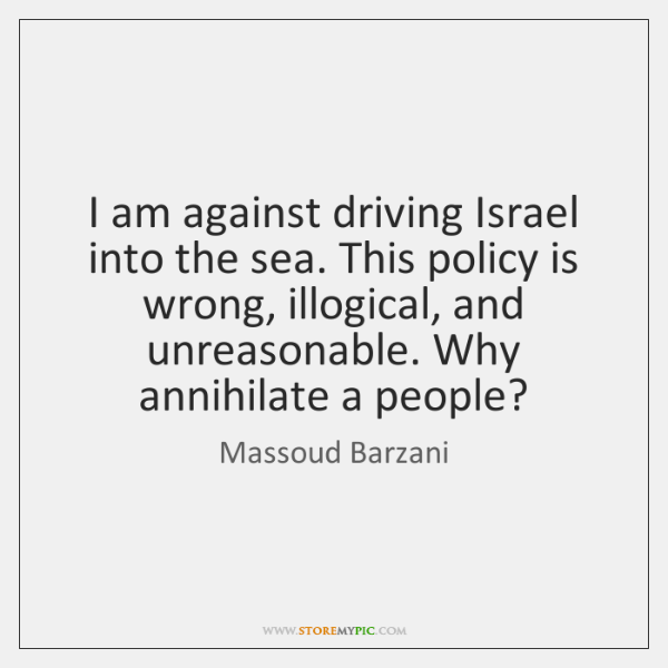 I am against driving Israel into the sea. This policy is wrong, ...
