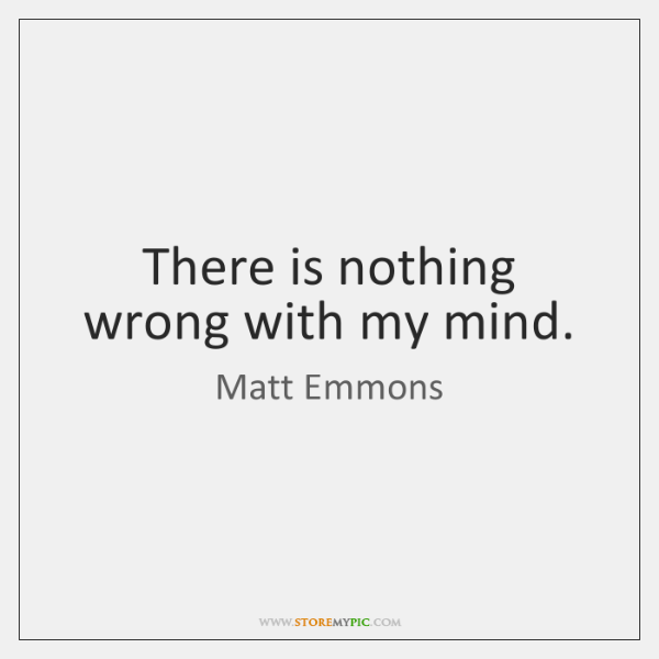There is nothing wrong with my mind.