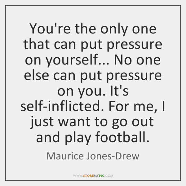 You're the only one that can put pressure on yourself... No one ...