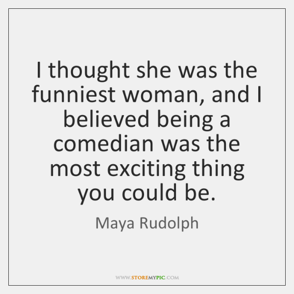 I thought she was the funniest woman, and I believed being a ...