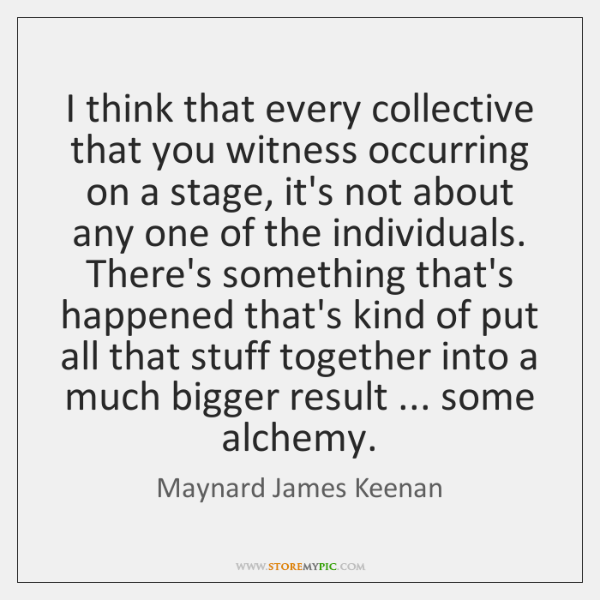 I think that every collective that you witness occurring on a stage, ...