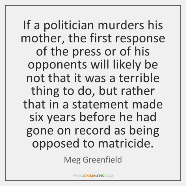 If a politician murders his mother, the first response of the press ...