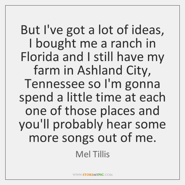 But I've got a lot of ideas, I bought me a ranch ...