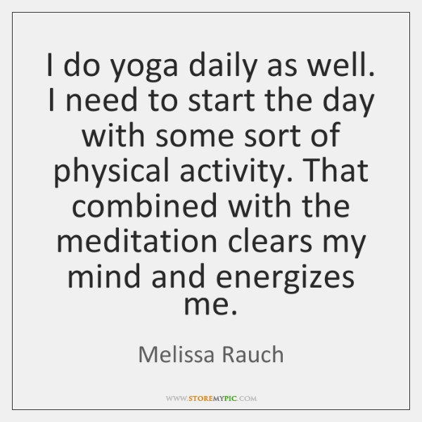 I do yoga daily as well. I need to start the day ...