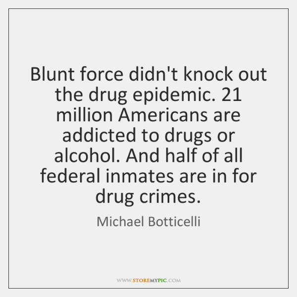 Blunt force didn't knock out the drug epidemic. 21 million Americans are addicted ...