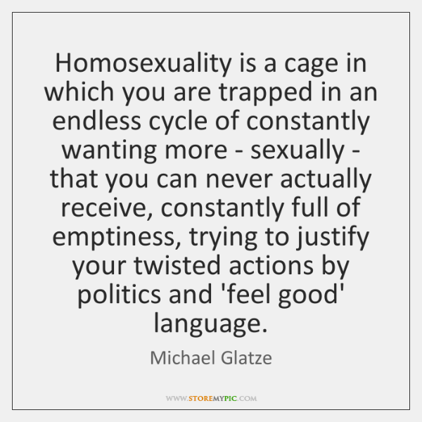 Homosexuality is a cage in which you are trapped in an endless ...