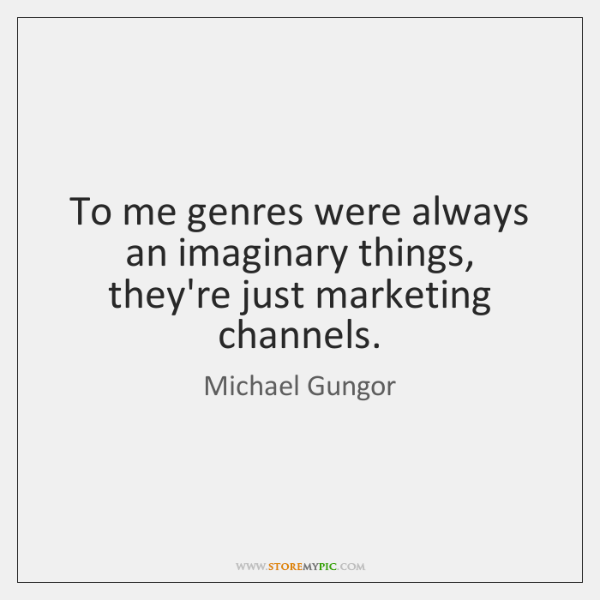 To me genres were always an imaginary things, they're just marketing channels.