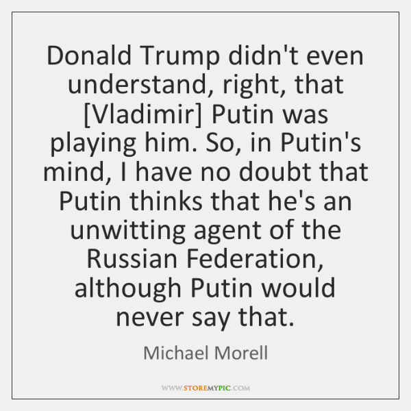 Donald Trump didn't even understand, right, that [Vladimir] Putin was playing him. ...
