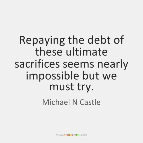 Repaying the debt of these ultimate sacrifices seems nearly impossible but we ...