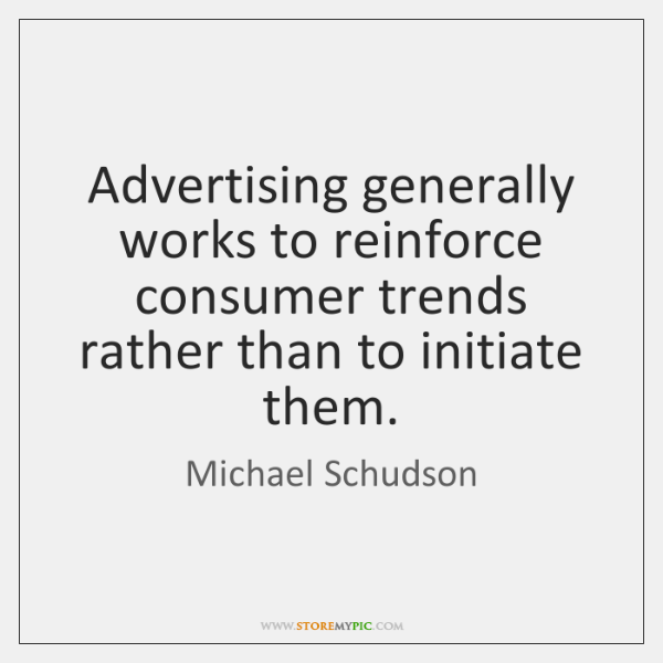 Advertising generally works to reinforce consumer trends rather than to initiate them.