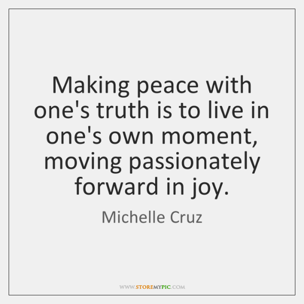 Making peace with one's truth is to live in one's own moment, ...