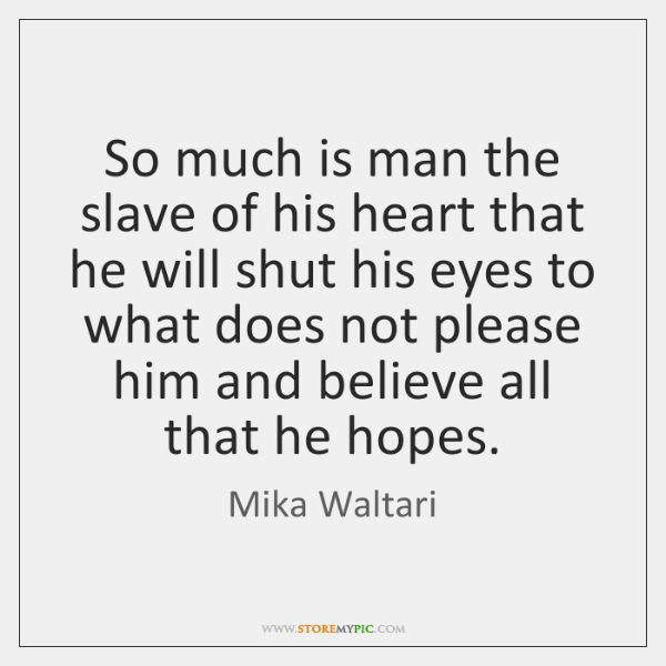 So much is man the slave of his heart that he will ...