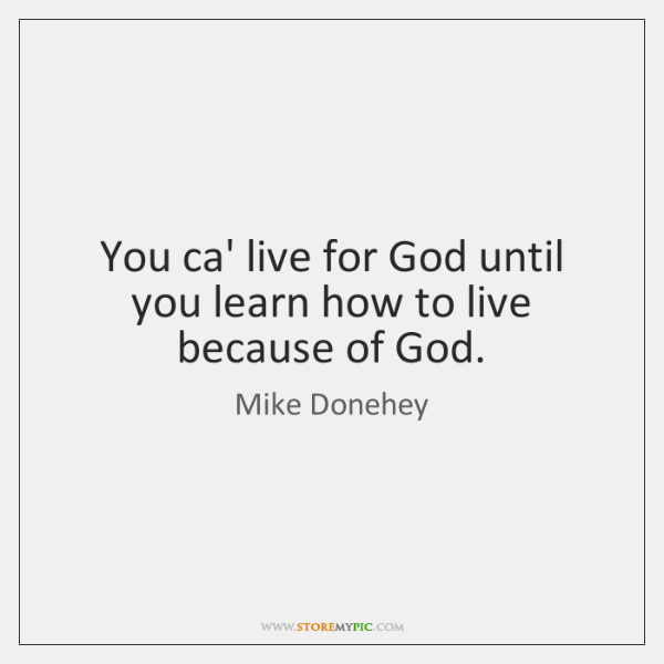 You ca' live for God until you learn how to live because ...
