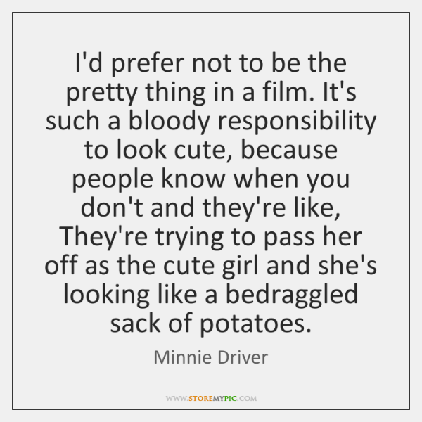I'd prefer not to be the pretty thing in a film. It's ...