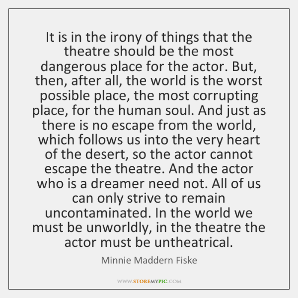 It is in the irony of things that the theatre should be ...