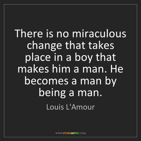 Quotes About Anger And Rage: Louis L'Amour: There Is No Miraculous Change That Takes