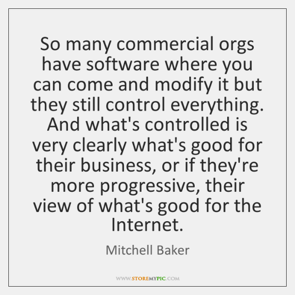 So many commercial orgs have software where you can come and modify ...