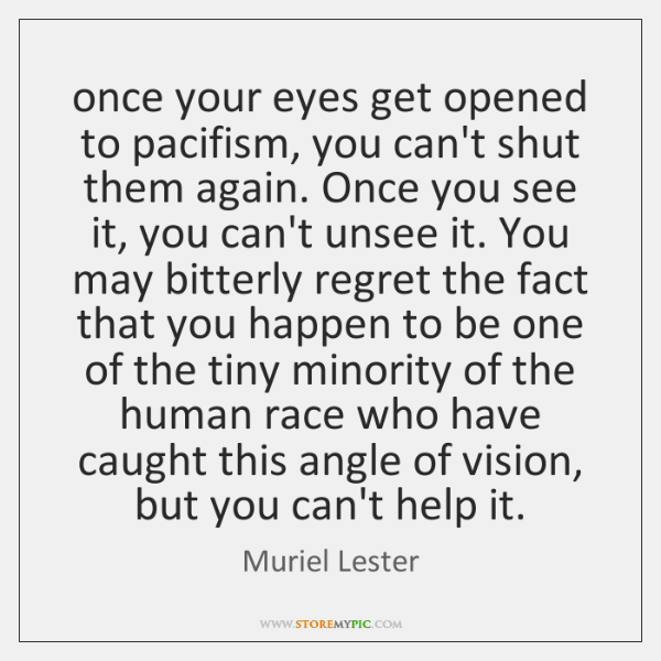 once your eyes get opened to pacifism, you can't shut them again. ...