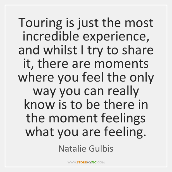 Touring is just the most incredible experience, and whilst I try to ...