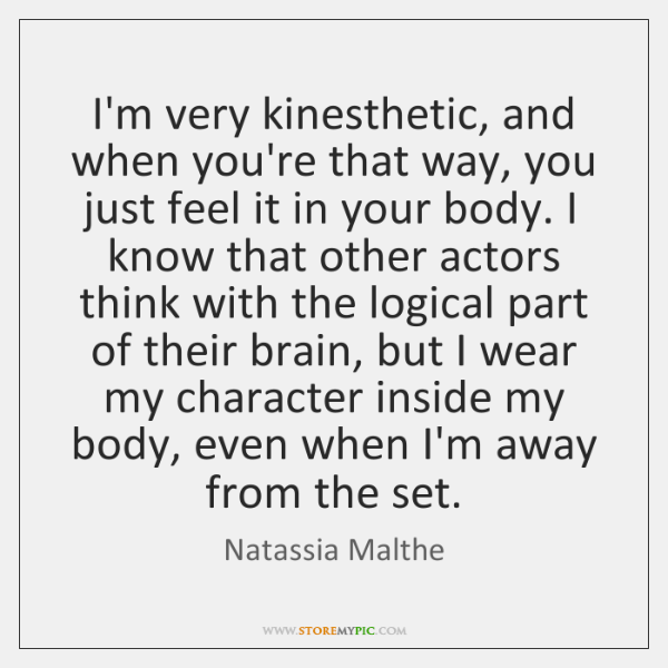 I'm very kinesthetic, and when you're that way, you just feel it ...