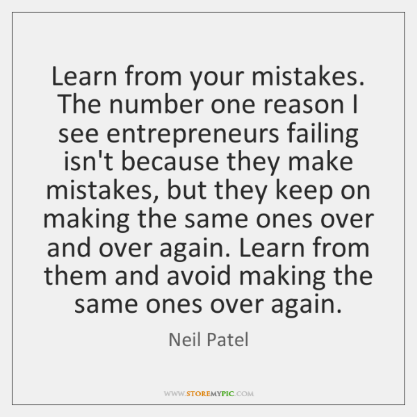 Learn from your mistakes. The number one reason I see entrepreneurs failing ...