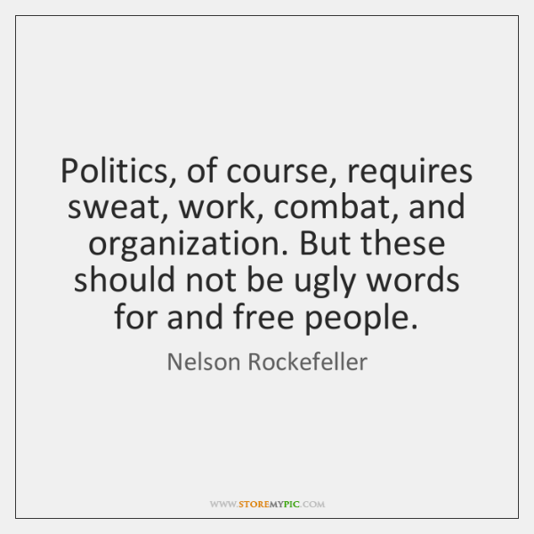 Politics, of course, requires sweat, work, combat, and organization. But these should ...