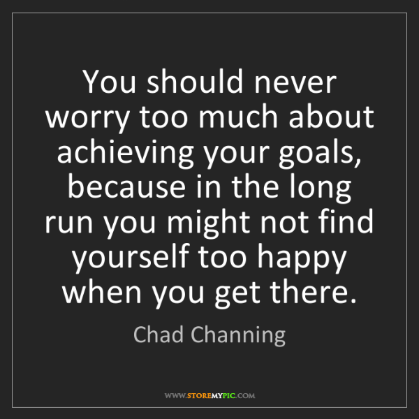 Chad Channing: You should never worry too much about achieving your...