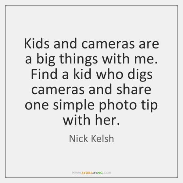Kids and cameras are a big things with me. Find a kid ...