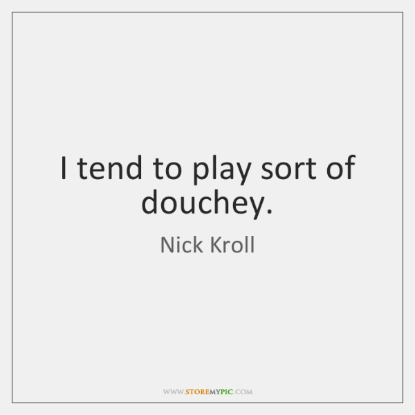 I tend to play sort of douchey.