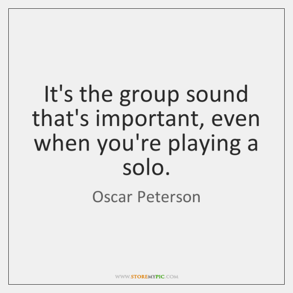 It's the group sound that's important, even when you're playing a solo.