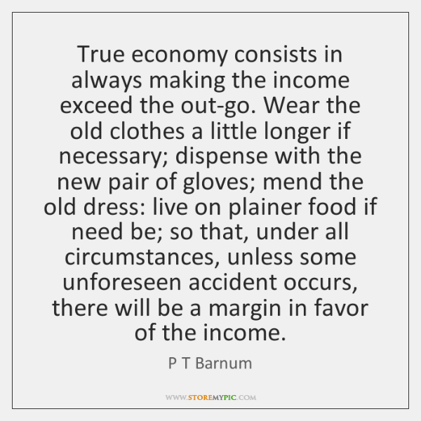 True economy consists in always making the income exceed the out-go. Wear ...