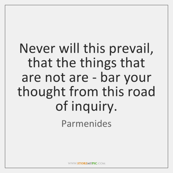 Never will this prevail, that the things that are not are - ...
