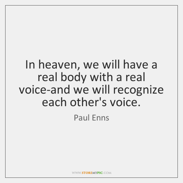 In heaven, we will have a real body with a real voice-and ...