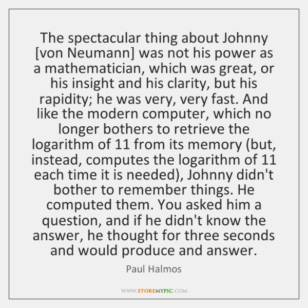 The spectacular thing about Johnny [von Neumann] was not his power as ...
