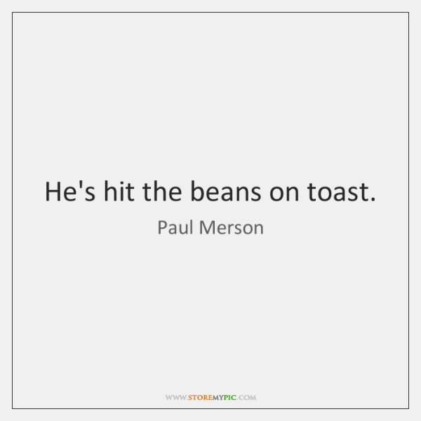 He's hit the beans on toast.