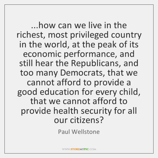 ...how can we live in the richest, most privileged country in the ...