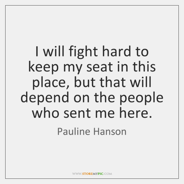 I will fight hard to keep my seat in this place, but ...