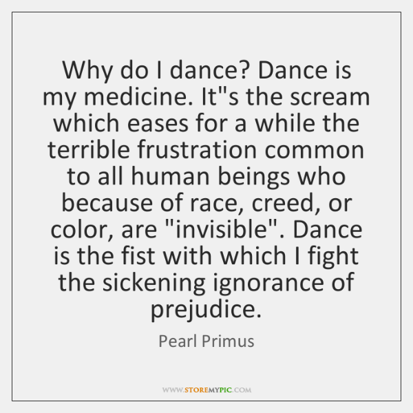 Why do I dance? Dance is my medicine. It's the scream which ...