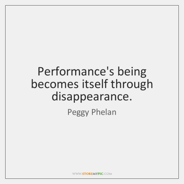 Performance's being becomes itself through disappearance.