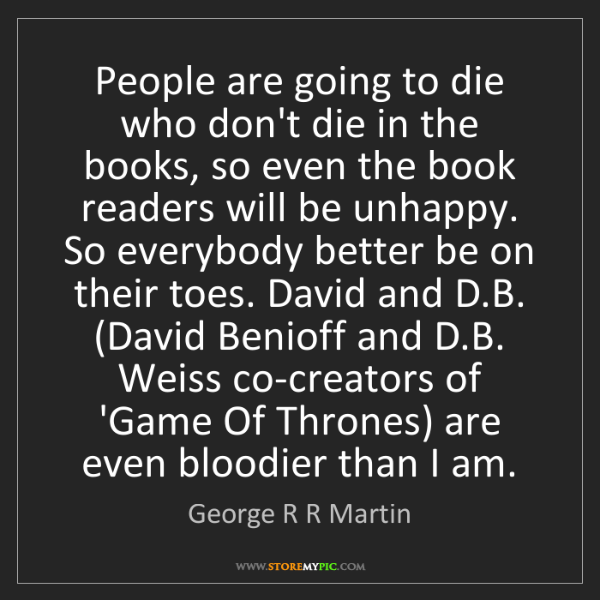 George R R Martin: People are going to die who don't die in the books, so...