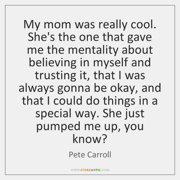 My mom was really cool. She's the one that gave me the ...