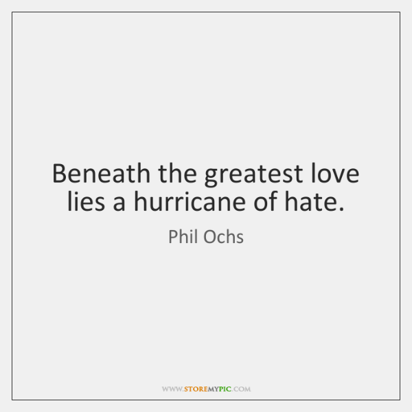 Beneath the greatest love lies a hurricane of hate.