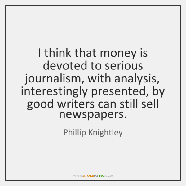 I think that money is devoted to serious journalism, with analysis, interestingly ...