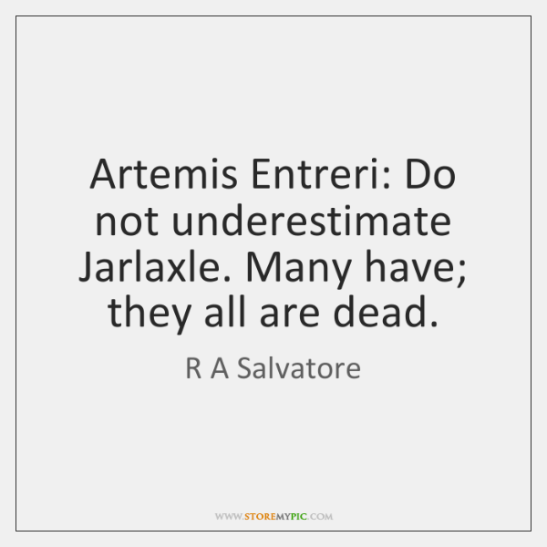 Artemis Entreri: Do not underestimate Jarlaxle. Many have; they all are dead.