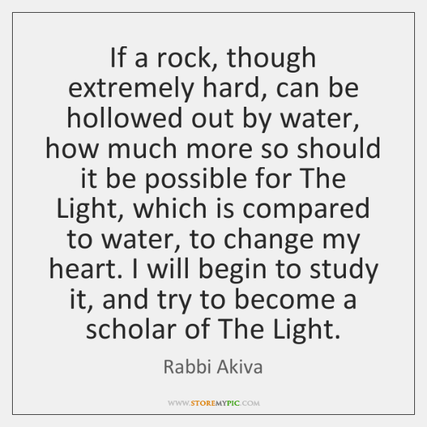 If a rock, though extremely hard, can be hollowed out by water, ...