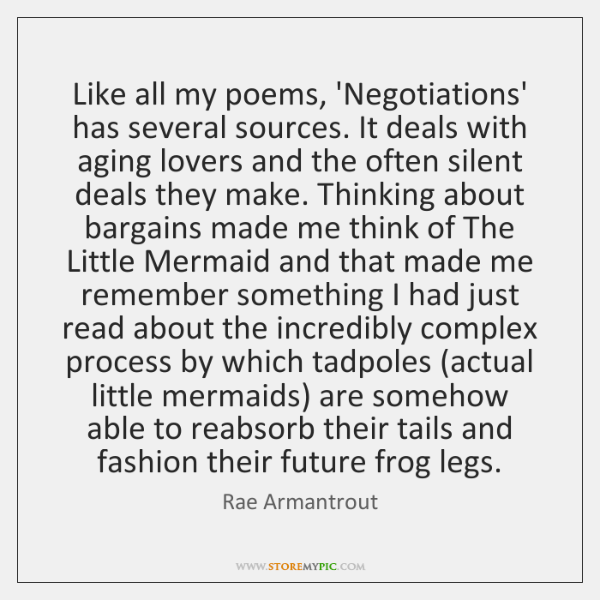 Like all my poems, 'Negotiations' has several sources. It deals with aging ...